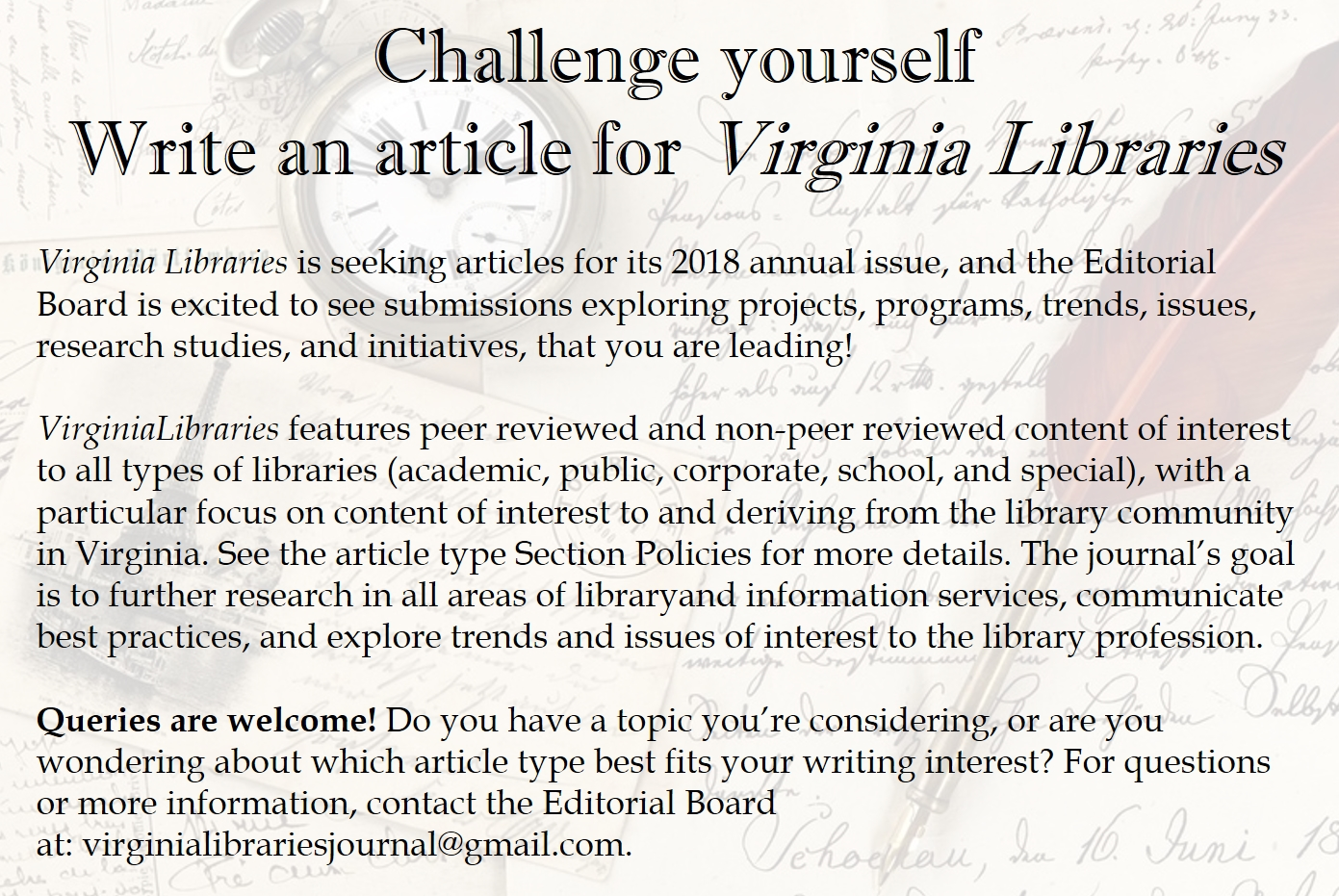 Challenge Yourself: Write for Virginia Libraries.  Virginia Libraries is seeking articles for its 2018 annual issue, and the Editorial Board is excited to see submissions exploring projects, programs, trends, issues, research studies, and initiatives, that you are leading!  Virginia Libraries features peer reviewed and non-peer reviewed content of interest to all types of libraries (academic, public, corporate, school, and special), with a particular focus on content of interest to and deriving from the library community in Virginia. The journal's goal is to further research in all areas of library and information services, communicate best practices, and explore trends and issues of interest to the library profession.  Queries are welcome! Do you have a topic you're considering, or are you wondering about which article type best fits your writing interest? For questions or more information, contact the Editorial Board at: virginialibrariesjournal@gmail.com.